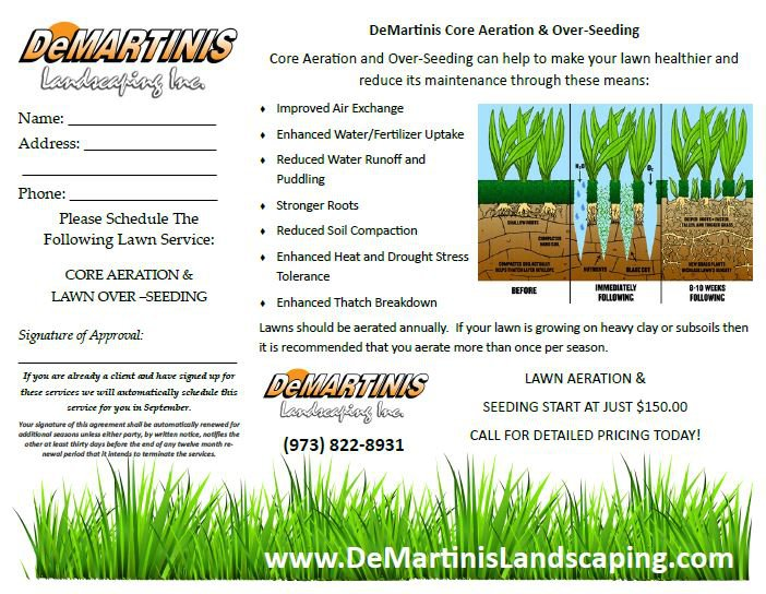 DeMartinis Core Aeration & Over-Seeding DEMARTINIS landecagiag loa Core Aeration and Over-Seeding can help to make your lawn healthier and reduce its maintenance through these means: Improved Air Exchange Name: Enhanced Water/Fertilizer Uptake Address: Reduced Water Runoff and Puddling Phone: Stronger Roots Please Schedule The AIMAN AMMO Reduced Soil Compaction Following Lawn Service tamee Enhanced Heat and Drought Stress ATE r UPECOra wYuSTE NIENTS BLARC CET CORE AERATION & Tolerance IMMEDIATELY FOLLOWING B-10 WEEKS FOLLOWING BEFORE LAWN OVER-SEEDING Enhanced Thatch Breakdown Lawns should be aerated annually. If your lawn is growing on heavy day or subsoils then Signature of Approval: it is recommended that you aerate more than once per season. Ifyou are alreadty a client od have signed up for LAWN AERATION & DelMARTINIS landeceaftng la these services we will automatically schedule this SEEDING START AT JUST $150.00 service for you in September. Your signature of thls agreement shall be automaticaly renewed for CALL FOR DETAILED PRICING TODAY! additional seasons unless either party, by wrleten notice, notfies the other at least thirty days befere the end of any twelve month re newal perlod that it intends to teminate the services (973) 822-8931 www.DeMartinislandscaping.com