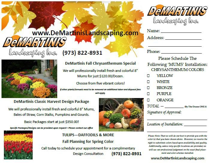 """DEMARTINIS landecafing lna Name: www.DeMartnisLandscaping.com DelMARTINIS landecafing lxc. (973) 822-8931 Address: Phone: Please Schedule The DeMartinis Fall Chrysanthemum Special Following 'MUMS' Installation: CHRYSANTHEMUM COLOR: We will professionally install fresh and colorful 8 YELLOW Mums for just $120.00/Dozen. WHITE choose from five vibrant colors! BRONZE other plants/annuals need to be removed an additional labor and disposalfees will apply PURPLE ORANGE DeMartinis Classic Harvest Design Package TOTAL (By The Dozen ONLYX We will professionally install fresh and colorful 8"""" Mums, Signature of Approval Bales of Straw, Corn Stalks, Pumpkins and Gourds. Basic Packages start at just $350.00! Location of Installation Speciic Packages/Designs can be provided upon request-Please contoct our office TULIPS-DAFFODILS & MORE Piease Note That we will do our best to provide you with the color (a) that you have chosen above. However, we reserve the Fall Planning for Spring Color right to sabstitute colors based upon anailability and quality. Additionally, unless oery specifie locations are prooided, we Call today to schedule your appointment for a complimentary will se rprofessional judgement on the exact final place (973) 822-8931 Design Consultation ment and color schemes installed www.DeMartinisLandscaping.com"""